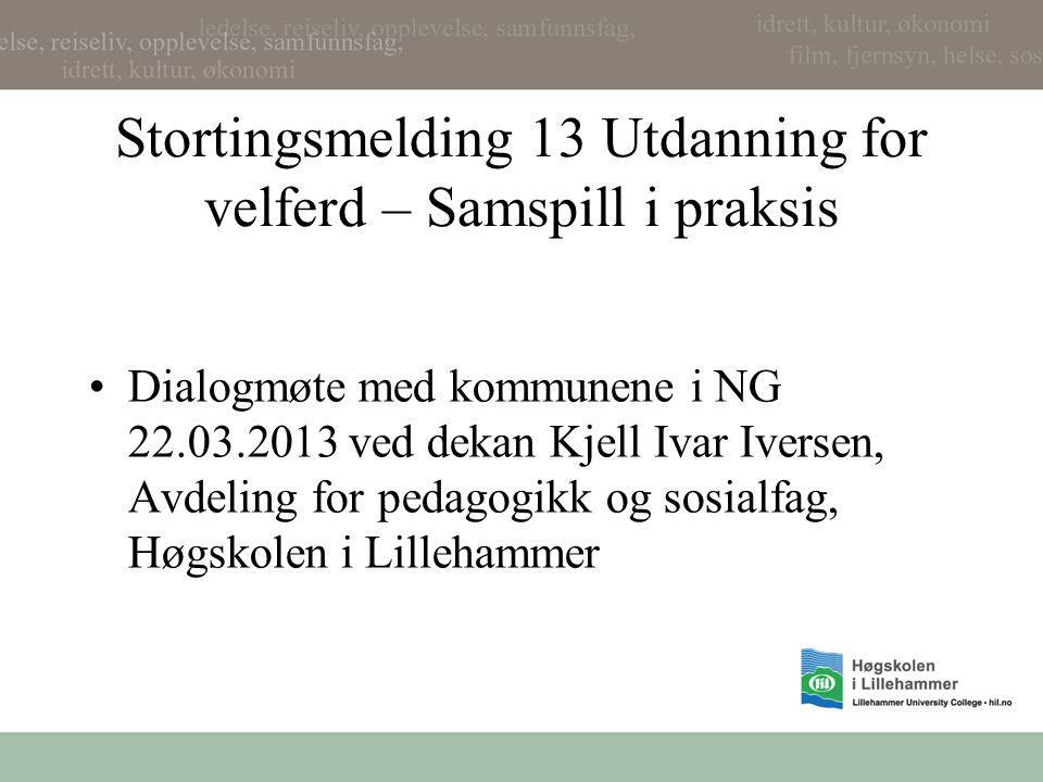 Stortingsmelding 13 Utdanning for velferd – Samspill i praksis Dialogmøte med kommunene i NG 22.03.2013 ved dekan Kjell Ivar Iversen, Avdeling for ped