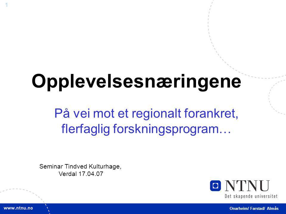 1 Opplevelsesnæringene Onarheim/ Farstad/ Almås På vei mot et regionalt forankret, flerfaglig forskningsprogram… Seminar Tindved Kulturhage, Verdal 17