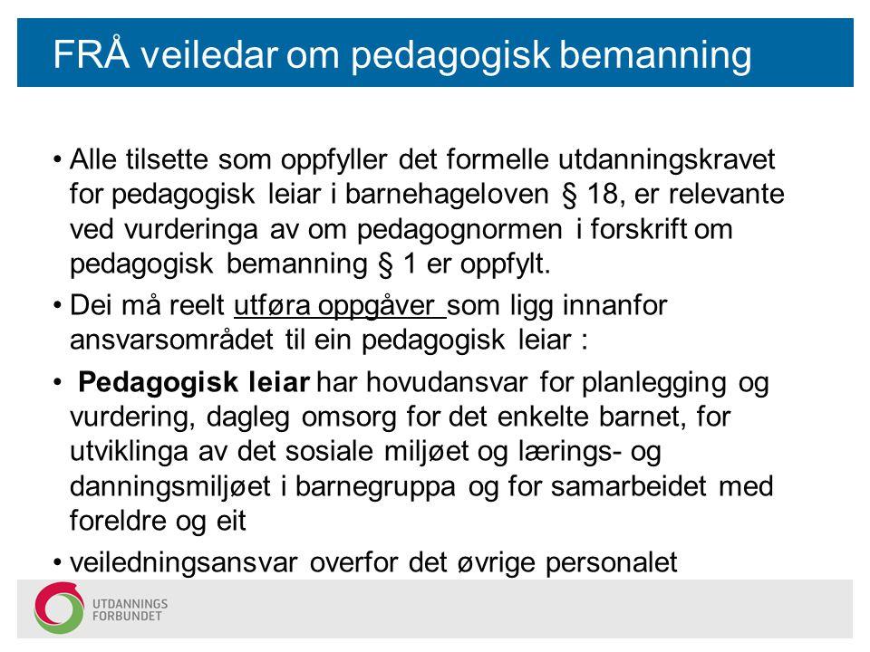FRÅ veiledar om pedagogisk bemanning Alle tilsette som oppfyller det formelle utdanningskravet for pedagogisk leiar i barnehageloven § 18, er relevante ved vurderinga av om pedagognormen i forskrift om pedagogisk bemanning § 1 er oppfylt.