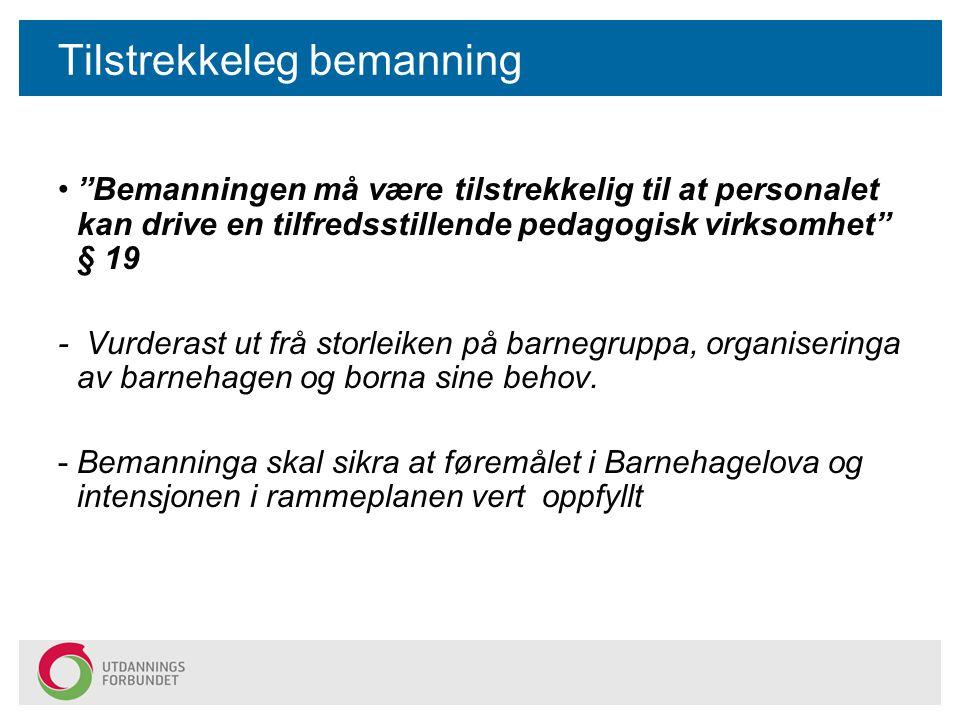Tilstrekkeleg bemanning Bemanningen må være tilstrekkelig til at personalet kan drive en tilfredsstillende pedagogisk virksomhet § 19 - Vurderast ut frå storleiken på barnegruppa, organiseringa av barnehagen og borna sine behov.