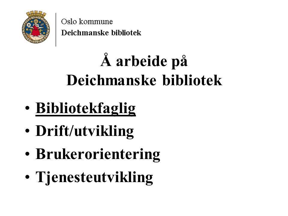 Å arbeide på Deichmanske bibliotek Bibliotekfaglig Drift/utvikling Brukerorientering Tjenesteutvikling