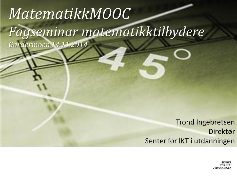 MatematikkMOOC Fagseminar matematikktilbydere Gardermoen 14.11.2014 Trond Ingebretsen Direktør Senter for IKT i utdanningen
