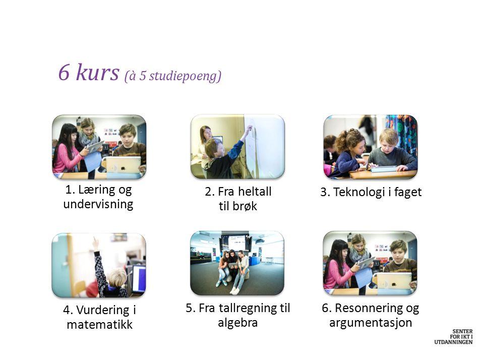 1. Læring og undervisning 6 kurs (à 5 studiepoeng) 4. Vurdering i matematikk 6. Resonnering og argumentasjon 2. Fra heltall til brøk 3. Teknologi i fa