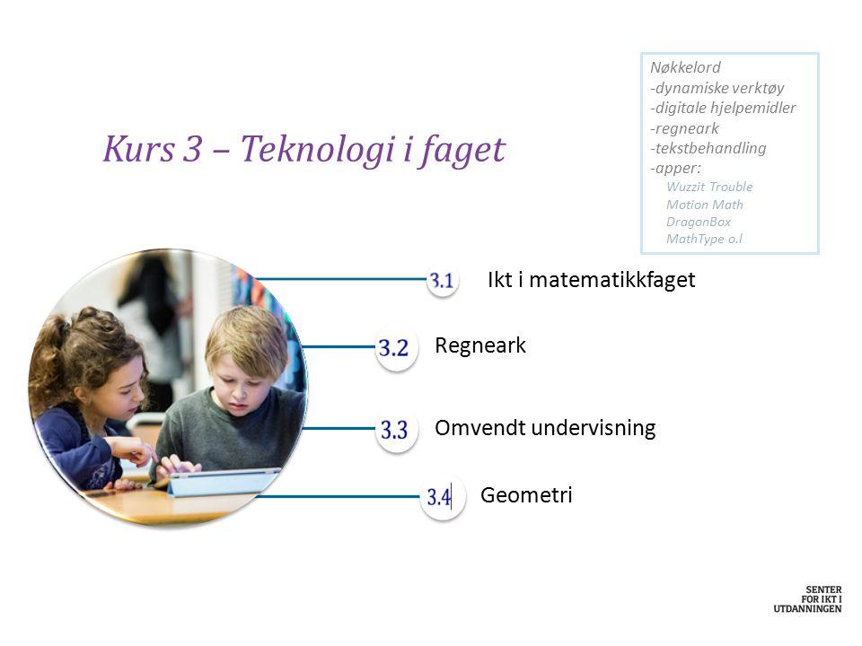 Kurs 3 – Teknologi i faget Ikt i matematikkfaget Regneark Omvendt undervisning Geometri Nøkkelord -dynamiske verktøy -digitale hjelpemidler -regneark