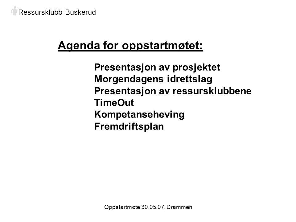 Oppstartmøte 30.05.07, Drammen Agenda for oppstartmøtet: Presentasjon av prosjektet Morgendagens idrettslag Presentasjon av ressursklubbene TimeOut Kompetanseheving Fremdriftsplan Ressursklubb Buskerud