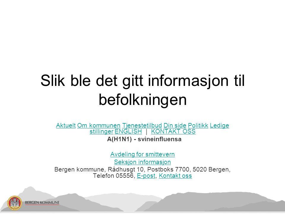 Slik ble det gitt informasjon til befolkningen AktueltAktuelt Om kommunen Tjenestetilbud Din side Politikk Ledige stillinger ENGLISH | KONTAKT OSSOm kommunenTjenestetilbudDin sidePolitikkLedige stillingerENGLISHKONTAKT OSS A(H1N1) - svineinfluensa Avdeling for smittevern Seksjon informasjon Bergen kommune, Rådhusgt 10, Postboks 7700, 5020 Bergen, Telefon 05556, E-post, Kontakt ossE-postKontakt oss