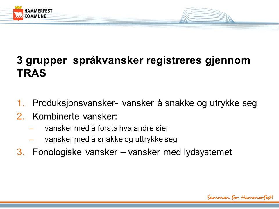 3 grupper språkvansker registreres gjennom TRAS 1.Produksjonsvansker- vansker å snakke og utrykke seg 2.Kombinerte vansker: –vansker med å forstå hva