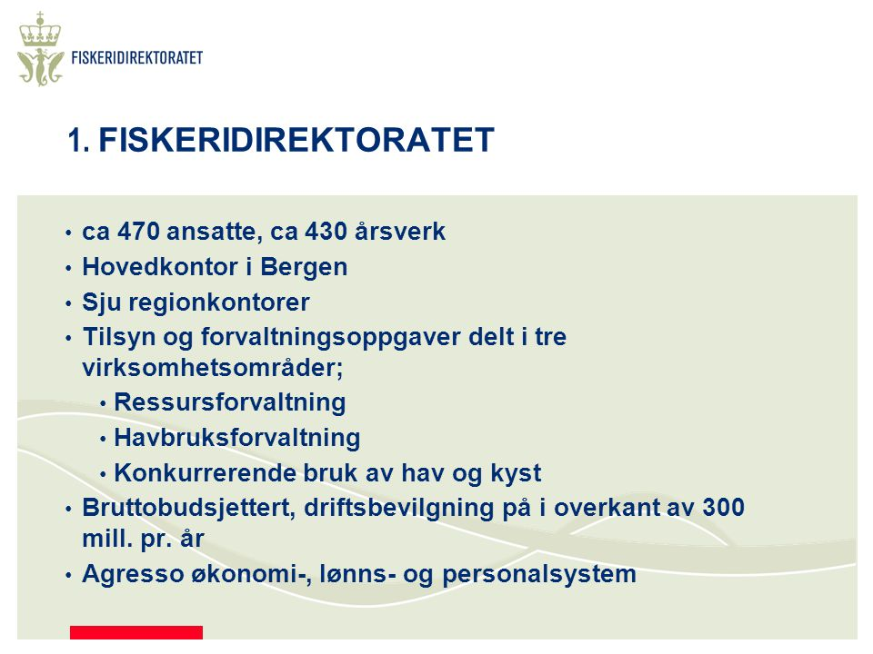 1. FISKERIDIREKTORATET ca 470 ansatte, ca 430 årsverk Hovedkontor i Bergen Sju regionkontorer Tilsyn og forvaltningsoppgaver delt i tre virksomhetsomr