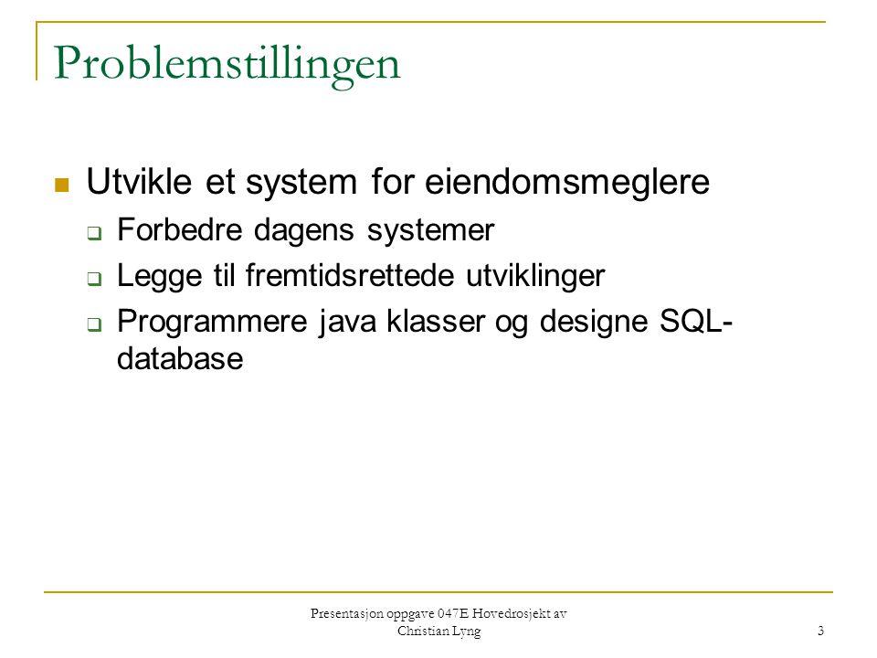 Presentasjon oppgave 047E Hovedrosjekt av Christian Lyng 3 Problemstillingen Utvikle et system for eiendomsmeglere  Forbedre dagens systemer  Legge til fremtidsrettede utviklinger  Programmere java klasser og designe SQL- database