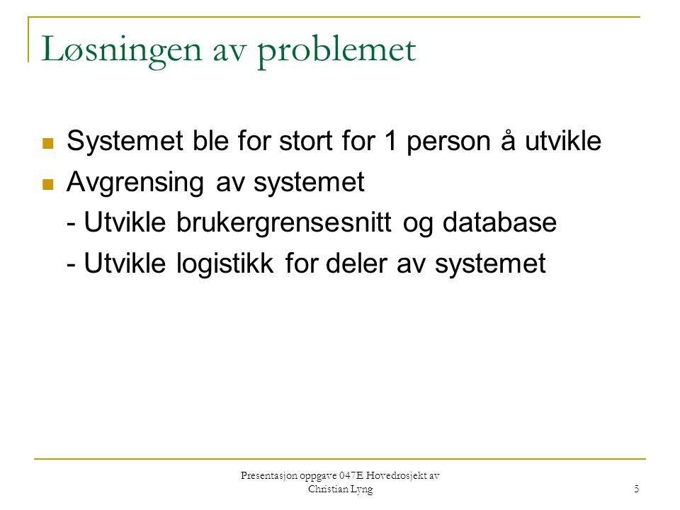 Presentasjon oppgave 047E Hovedrosjekt av Christian Lyng 5 Løsningen av problemet Systemet ble for stort for 1 person å utvikle Avgrensing av systemet - Utvikle brukergrensesnitt og database - Utvikle logistikk for deler av systemet