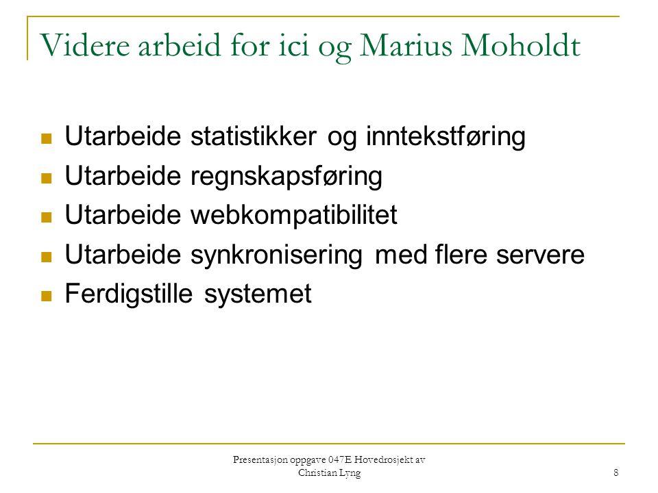 Presentasjon oppgave 047E Hovedrosjekt av Christian Lyng 8 Videre arbeid for ici og Marius Moholdt Utarbeide statistikker og inntekstføring Utarbeide regnskapsføring Utarbeide webkompatibilitet Utarbeide synkronisering med flere servere Ferdigstille systemet