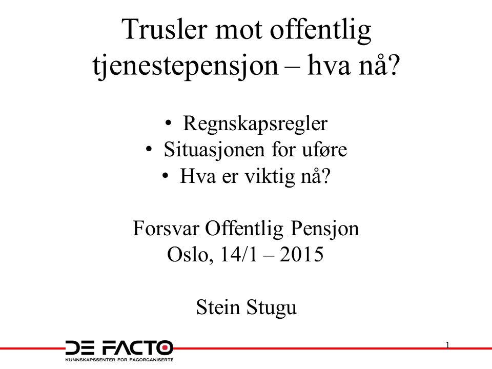 Trusler mot offentlig tjenestepensjon – hva nå? Regnskapsregler Situasjonen for uføre Hva er viktig nå? Forsvar Offentlig Pensjon Oslo, 14/1 – 2015 St