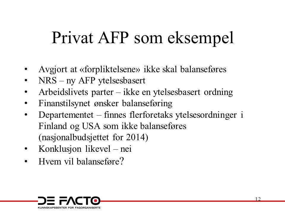 Privat AFP som eksempel Avgjort at «forpliktelsene» ikke skal balanseføres NRS – ny AFP ytelsesbasert Arbeidslivets parter – ikke en ytelsesbasert ordning Finanstilsynet ønsker balanseføring Departementet – finnes flerforetaks ytelsesordninger i Finland og USA som ikke balanseføres (nasjonalbudsjettet for 2014) Konklusjon likevel – nei Hvem vil balanseføre .