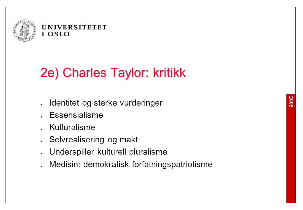 2005 2e) Charles Taylor: kritikk Identitet og sterke vurderinger Essensialisme Kulturalisme Selvrealisering og makt Underspiller kulturell pluralisme