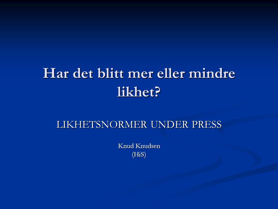 Har det blitt mer eller mindre likhet LIKHETSNORMER UNDER PRESS Knud Knudsen (HiS)