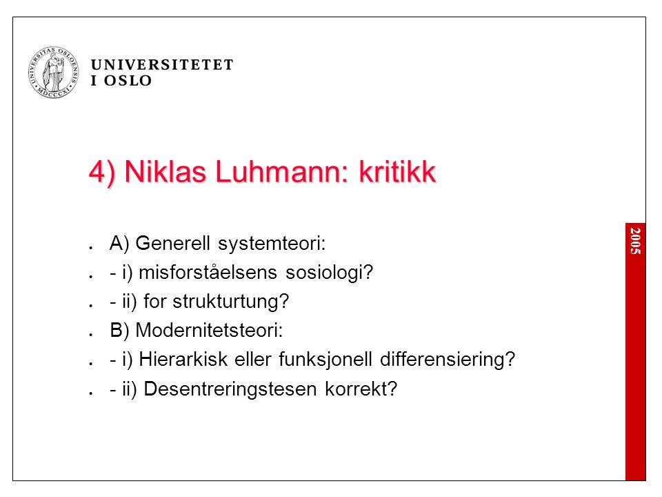 2005 4) Niklas Luhmann: kritikk A) Generell systemteori: - i) misforståelsens sosiologi? - ii) for strukturtung? B) Modernitetsteori: - i) Hierarkisk