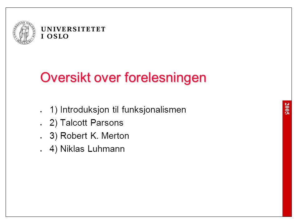 2005 Oversikt over forelesningen 1) Introduksjon til funksjonalismen 2) Talcott Parsons 3) Robert K. Merton 4) Niklas Luhmann