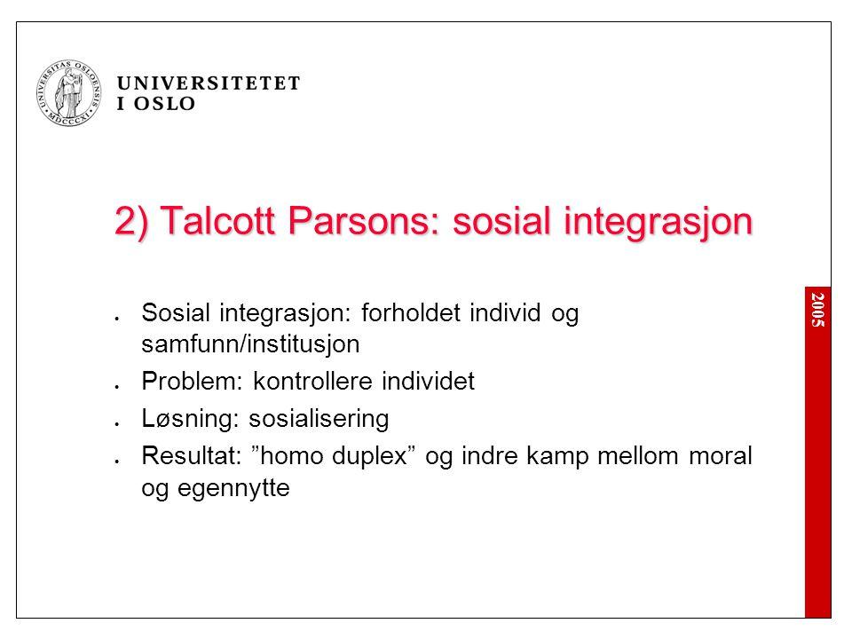 2005 2) Talcott Parsons: sosial integrasjon Sosial integrasjon: forholdet individ og samfunn/institusjon Problem: kontrollere individet Løsning: sosialisering Resultat: homo duplex og indre kamp mellom moral og egennytte