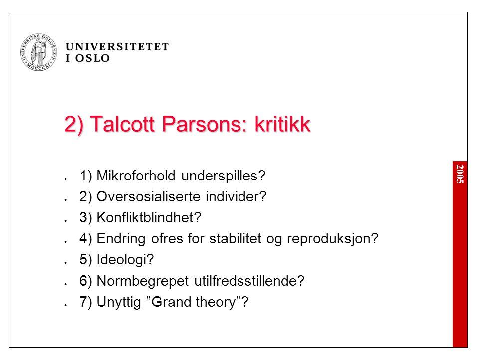 2005 2) Talcott Parsons: kritikk 1) Mikroforhold underspilles? 2) Oversosialiserte individer? 3) Konfliktblindhet? 4) Endring ofres for stabilitet og