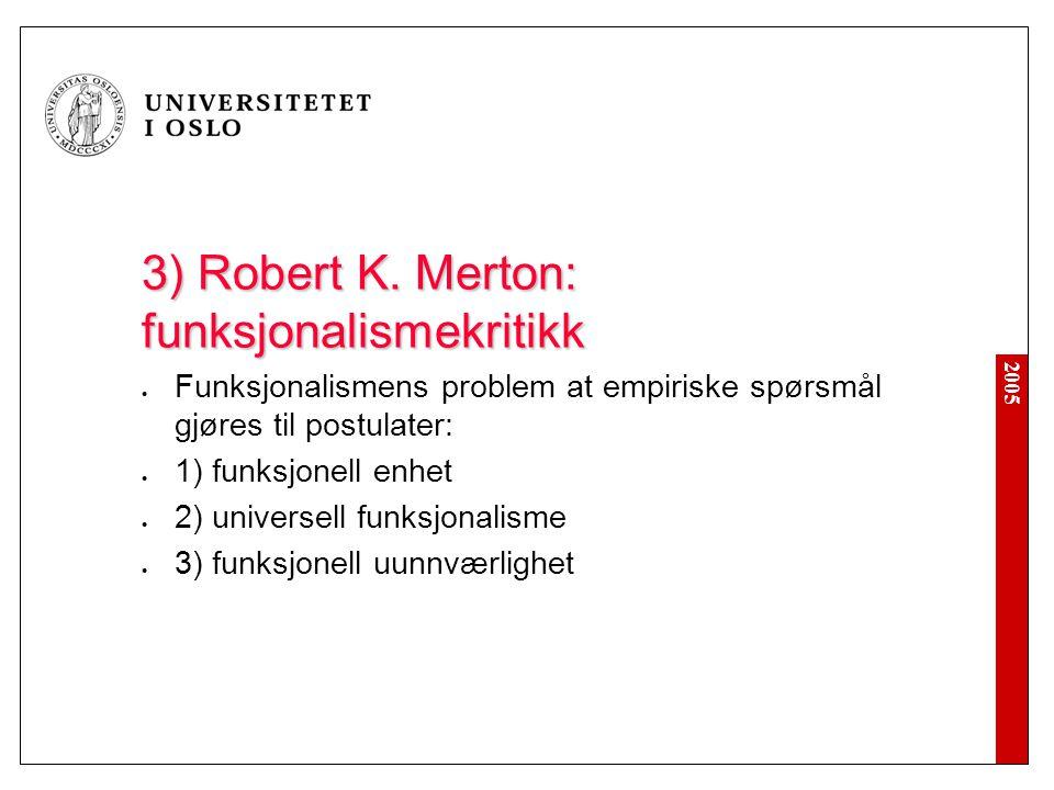2005 3) Robert K. Merton: funksjonalismekritikk Funksjonalismens problem at empiriske spørsmål gjøres til postulater: 1) funksjonell enhet 2) universe