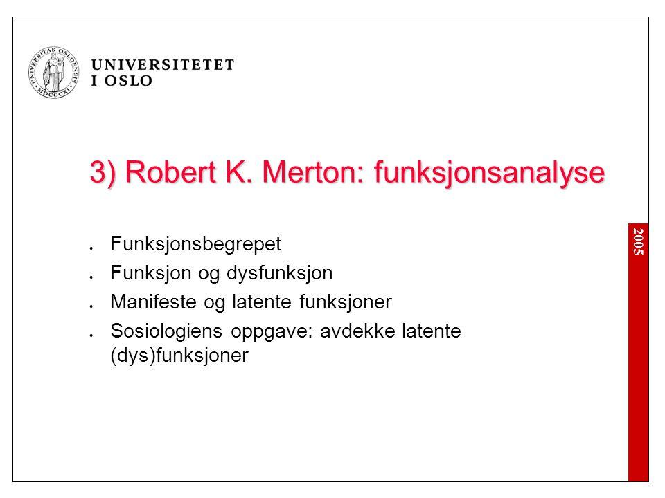 2005 3) Robert K. Merton: funksjonsanalyse Funksjonsbegrepet Funksjon og dysfunksjon Manifeste og latente funksjoner Sosiologiens oppgave: avdekke lat