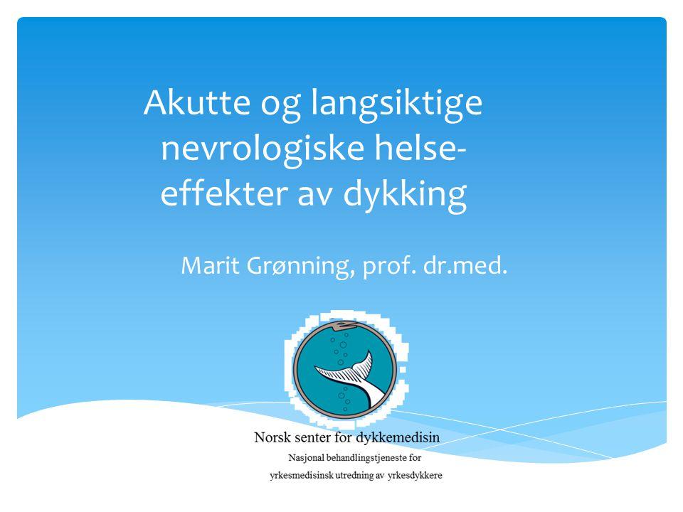 Akutte og langsiktige nevrologiske helse- effekter av dykking Marit Grønning, prof. dr.med.