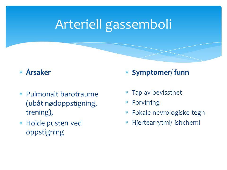 Arteriell gassemboli  Årsaker  Pulmonalt barotraume (ubåt nødoppstigning, trening),  Holde pusten ved oppstigning  Symptomer/ funn  Tap av beviss