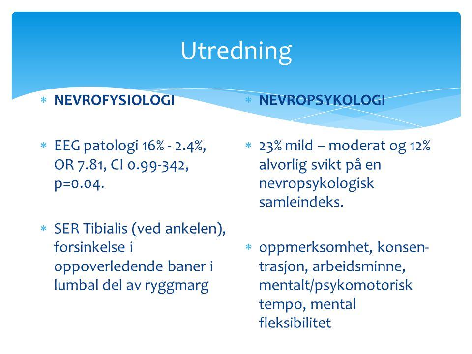 Utredning  NEVROFYSIOLOGI  EEG patologi 16% - 2.4%, OR 7.81, CI 0.99-342, p=0.04.  SER Tibialis (ved ankelen), forsinkelse i oppoverledende baner i
