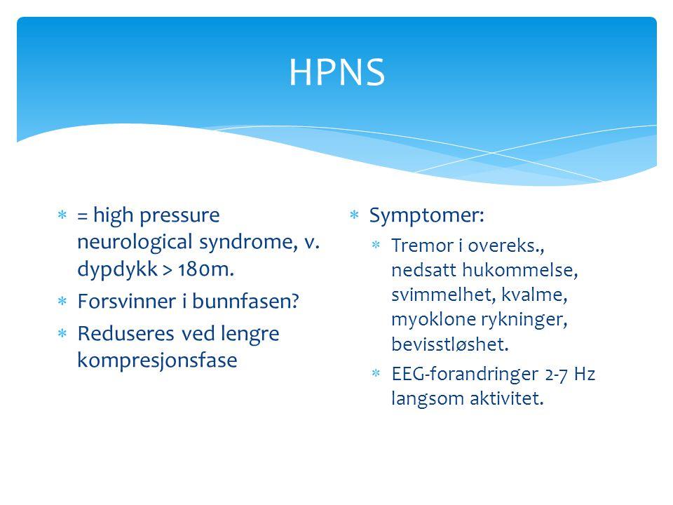 HPNS  = high pressure neurological syndrome, v. dypdykk > 180m.  Forsvinner i bunnfasen?  Reduseres ved lengre kompresjonsfase  Symptomer:  Tremo