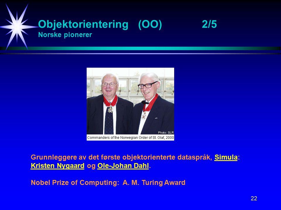22 Objektorientering (OO)2/5 Norske pionerer Grunnleggere av det første objektorienterte dataspråk, Simula: Kristen Nygaard og Ole-Johan Dahl.