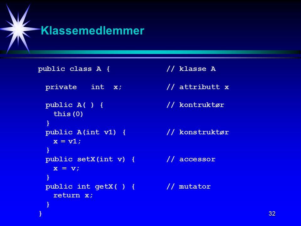 32 Klassemedlemmer public class A{// klasse A privateint x;// attributt x public A( ) {// kontruktør this(0) } public A(int v1) {// konstruktør x=v1; } public setX(int v) {// accessor x = v; } public int getX( ) {// mutator return x; }