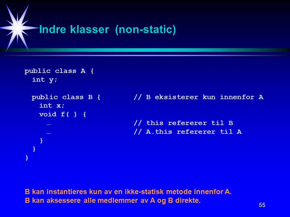 55 Indre klasser (non-static) public class A{ int y; public class B {// B eksisterer kun innenfor A int x; void f( ) { …// this refererer til B …// A.this refererer til A } B kan instantieres kun av en ikke-statisk metode innenfor A.