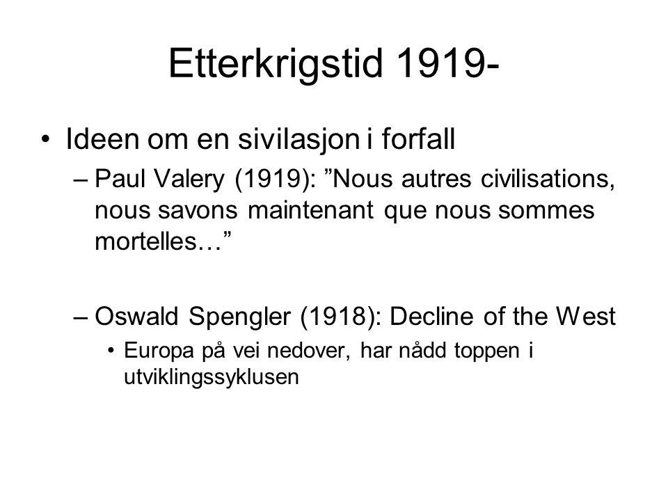 Etterkrigstid 1919- Ideen om en sivilasjon i forfall –Paul Valery (1919): Nous autres civilisations, nous savons maintenant que nous sommes mortelles… –Oswald Spengler (1918): Decline of the West Europa på vei nedover, har nådd toppen i utviklingssyklusen