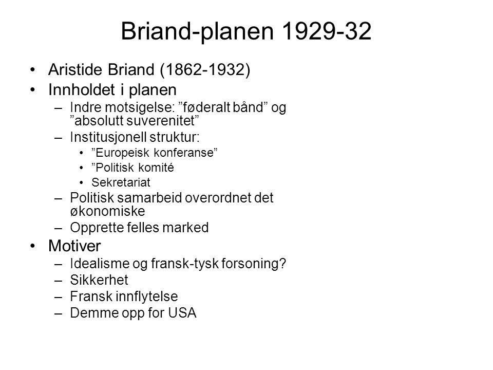 Briand-planen 1929-32 Aristide Briand (1862-1932) Innholdet i planen –Indre motsigelse: føderalt bånd og absolutt suverenitet –Institusjonell struktur: Europeisk konferanse Politisk komité Sekretariat –Politisk samarbeid overordnet det økonomiske –Opprette felles marked Motiver –Idealisme og fransk-tysk forsoning.