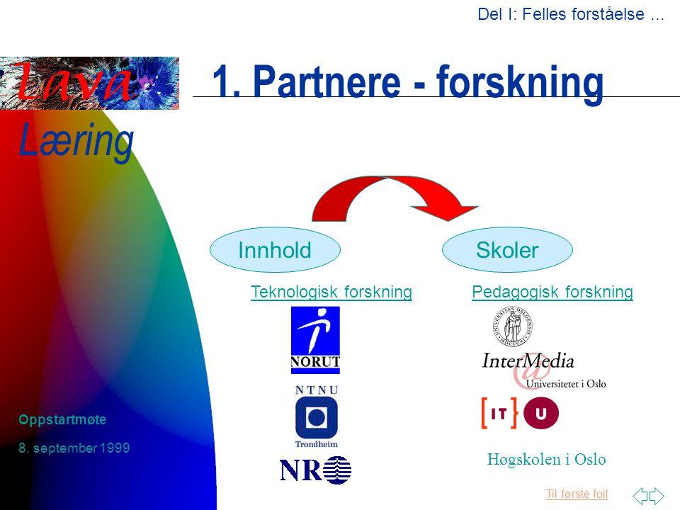 Til første foil Læring 8. september 1999 Oppstartmøte 1. Partnere - forskning InnholdSkoler Teknologisk forskningPedagogisk forskning Høgskolen i Oslo