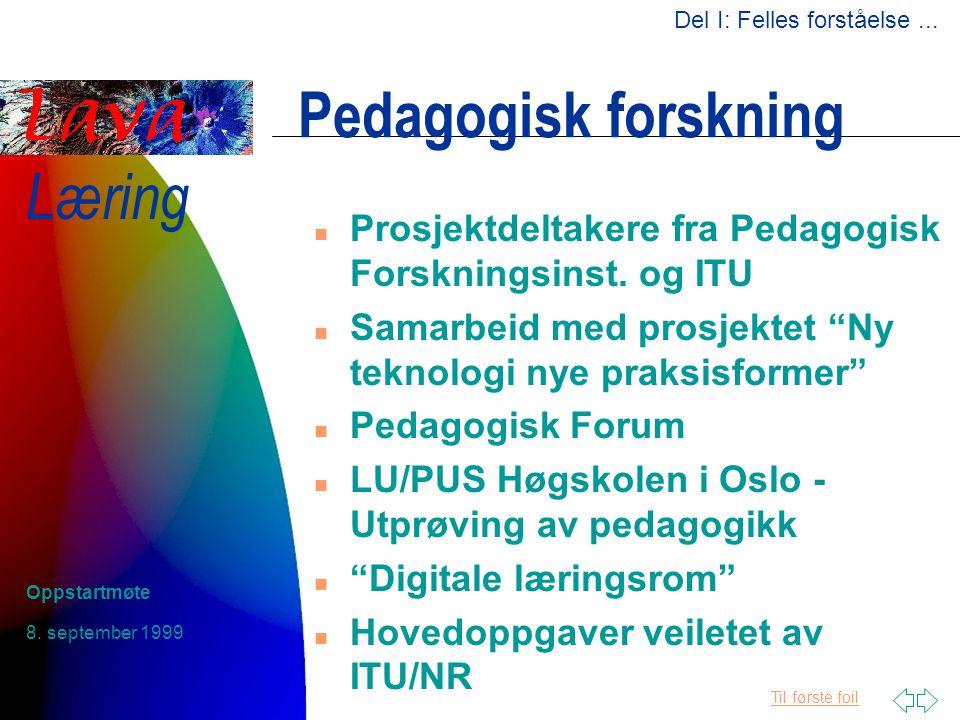 Til første foil Læring 8. september 1999 Oppstartmøte Pedagogisk forskning n Prosjektdeltakere fra Pedagogisk Forskningsinst. og ITU n Samarbeid med p