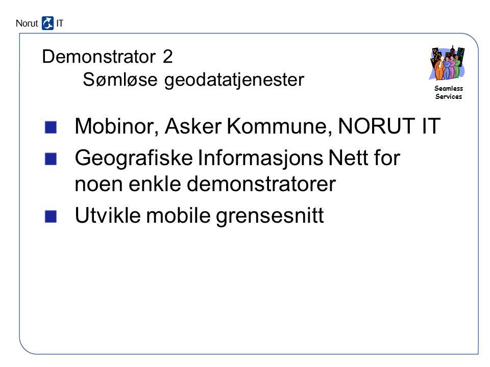 Seamless Services Demonstrator 2 Sømløse geodatatjenester Mobinor, Asker Kommune, NORUT IT Geografiske Informasjons Nett for noen enkle demonstratorer
