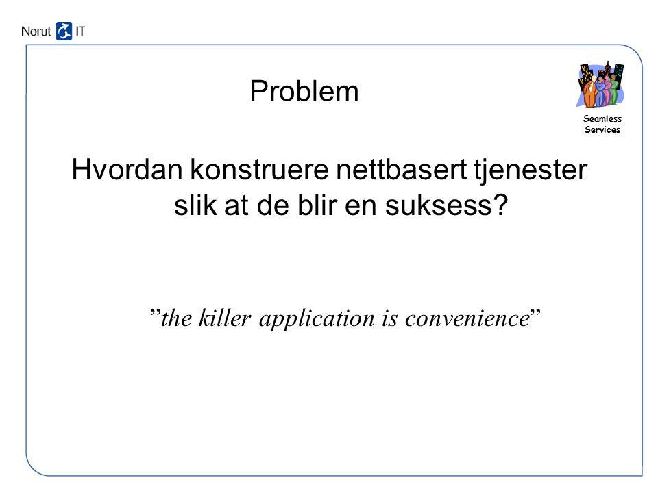 """Seamless Services Problem Hvordan konstruere nettbasert tjenester slik at de blir en suksess? """"the killer application is convenience"""""""