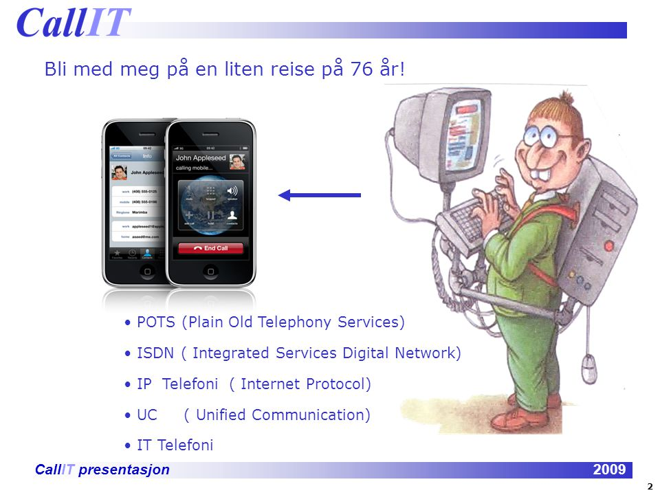 CallIT presentasjon2009 POTS (Plain Old Telephony Services) ISDN ( Integrated Services Digital Network) IP Telefoni ( Internet Protocol) UC ( Unified