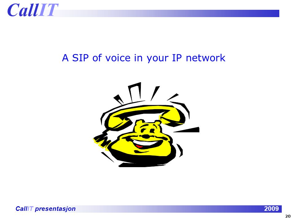 CallIT presentasjon2009 A SIP of voice in your IP network 20