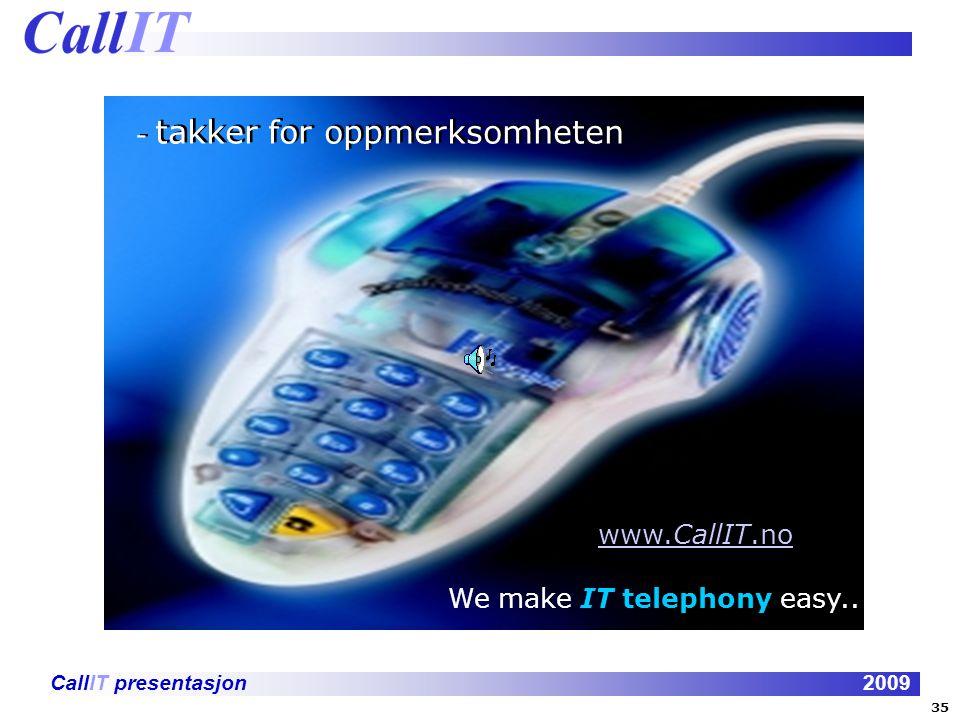 CallIT presentasjon2009 - takker for oppmerksomheten www.CallIT.nowww.CallIT.no We make IT telephony easy..