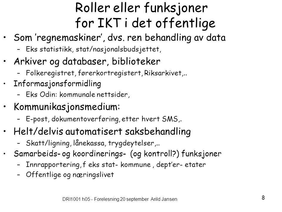 DRI1001 h05 - Forelesning 20 september Arild Jansen 8 Roller eller funksjoner for IKT i det offentlige Som 'regnemaskiner', dvs.