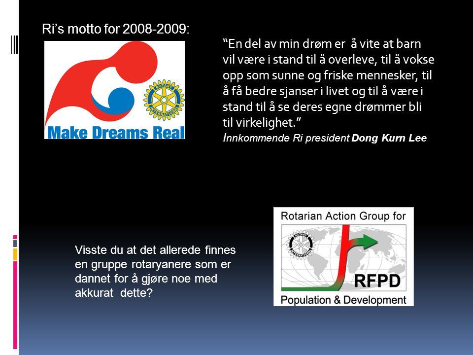 Ri's motto for 2008-2009: En del av min drøm er å vite at barn vil være i stand til å overleve, til å vokse opp som sunne og friske mennesker, til å få bedre sjanser i livet og til å være i stand til å se deres egne drømmer bli til virkelighet. I nnkommende Ri president Dong Kurn Lee Visste du at det allerede finnes en gruppe rotaryanere som er dannet for å gjøre noe med akkurat dette