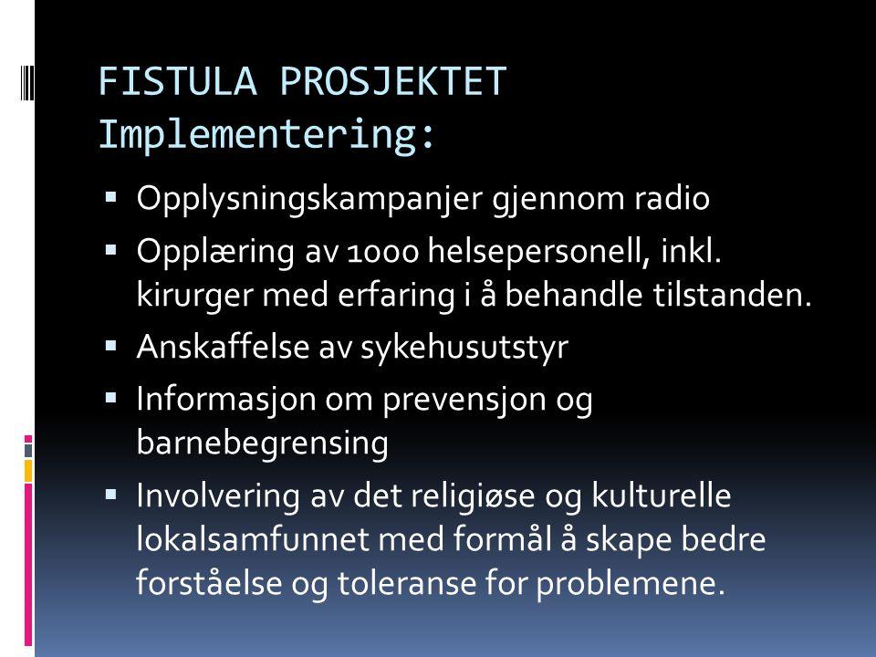 FISTULA PROSJEKTET Implementering:  Opplysningskampanjer gjennom radio  Opplæring av 1000 helsepersonell, inkl. kirurger med erfaring i å behandle t