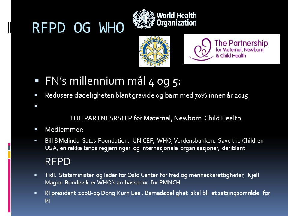 RFPD OG WHO  FN's millennium mål 4 og 5:  Redusere dødeligheten blant gravide og barn med 70% innen år 2015  THE PARTNESRSHIP for Maternal, Newborn Child Health.
