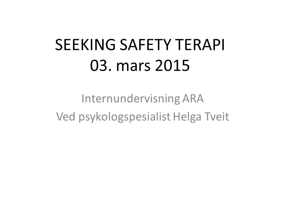 SEEKING SAFETY TERAPI 03. mars 2015 Internundervisning ARA Ved psykologspesialist Helga Tveit