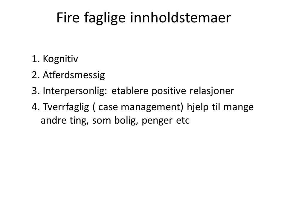 Fire faglige innholdstemaer 1. Kognitiv 2. Atferdsmessig 3. Interpersonlig: etablere positive relasjoner 4. Tverrfaglig ( case management) hjelp til m
