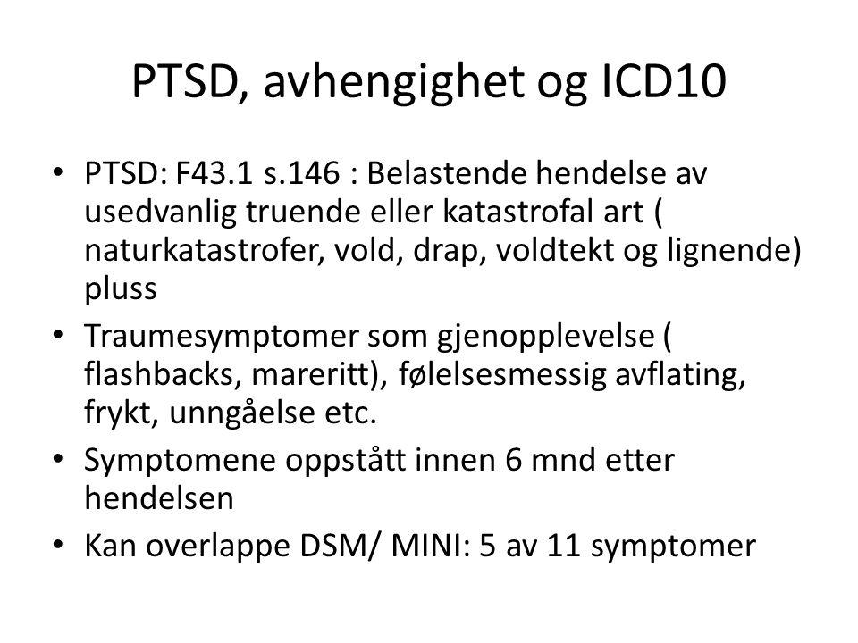 PTSD, avhengighet og ICD10 PTSD: F43.1 s.146 : Belastende hendelse av usedvanlig truende eller katastrofal art ( naturkatastrofer, vold, drap, voldtek
