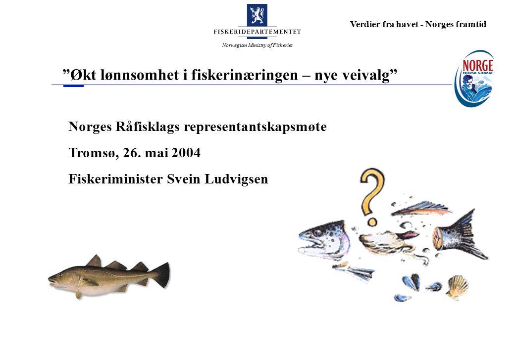 Norwegian Ministry of Fisheries Verdier fra havet - Norges framtid Økt lønnsomhet i fiskerinæringen – nye veivalg Norges Råfisklags representantskapsmøte Tromsø, 26.