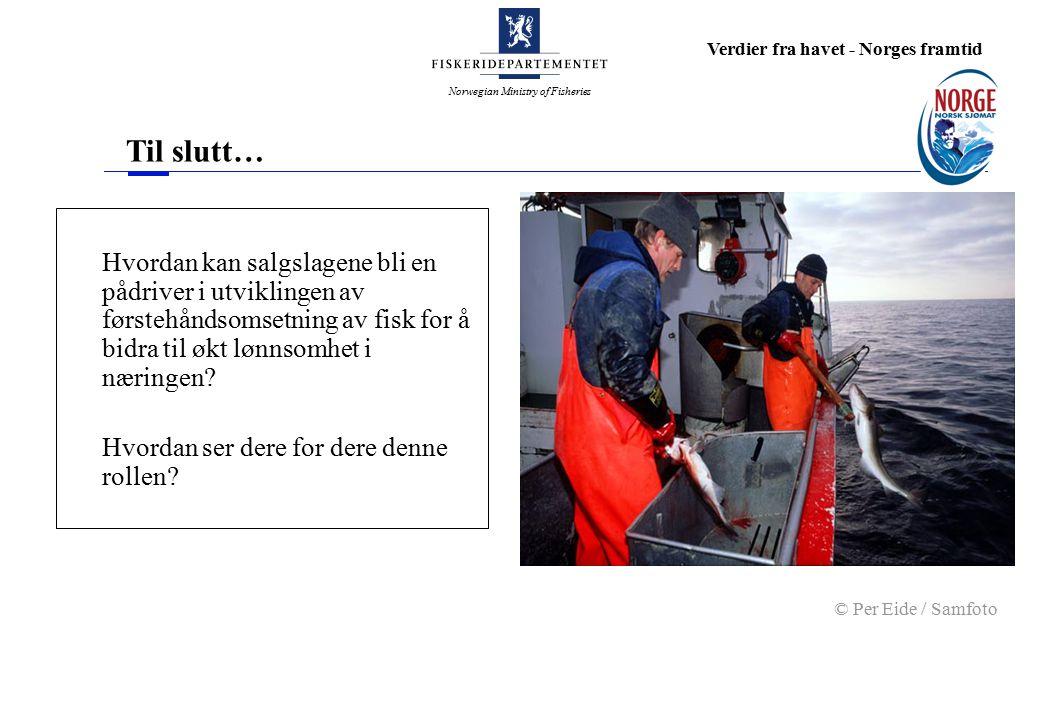 Norwegian Ministry of Fisheries Verdier fra havet - Norges framtid Til slutt… Hvordan kan salgslagene bli en pådriver i utviklingen av førstehåndsomsetning av fisk for å bidra til økt lønnsomhet i næringen.